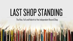 Last Shop Standing - The Rise, Fall And Rebirth Of The Independent Record Shop